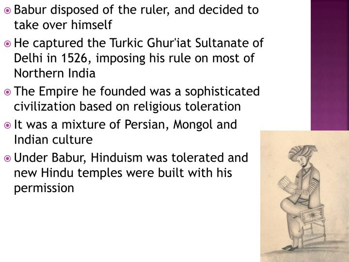 Babur disposed of the ruler, and decided to take over himself