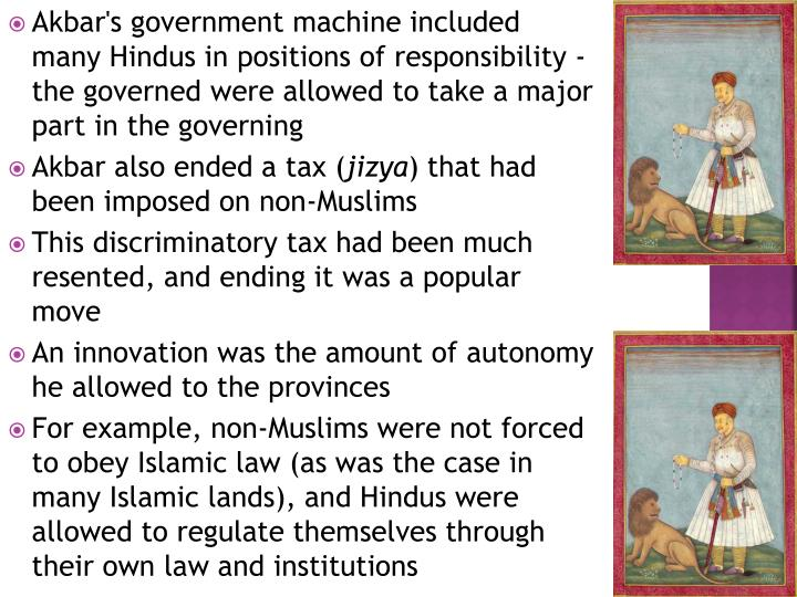 Akbar's government machine included many Hindus in positions of responsibility - the governed were allowed to take a major part in the governing