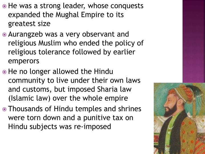 He was a strong leader, whose conquests expanded the Mughal Empire to its greatest size