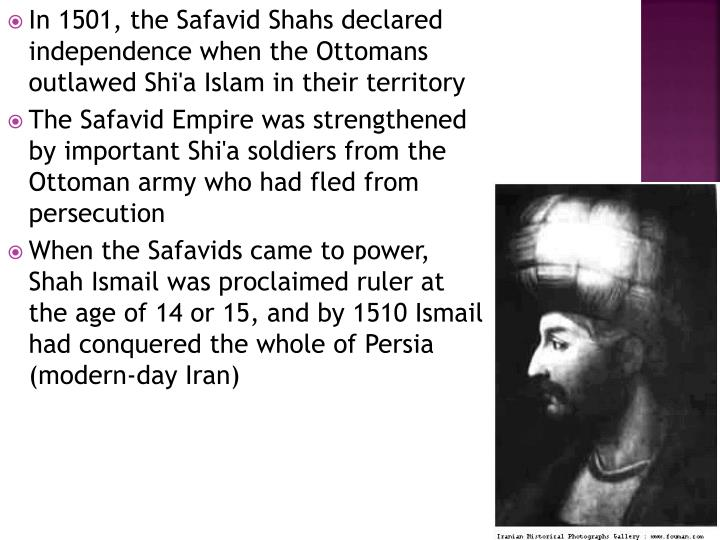 In 1501, the Safavid Shahs declared independence when the Ottomans outlawed Shi'a Islam in their territory