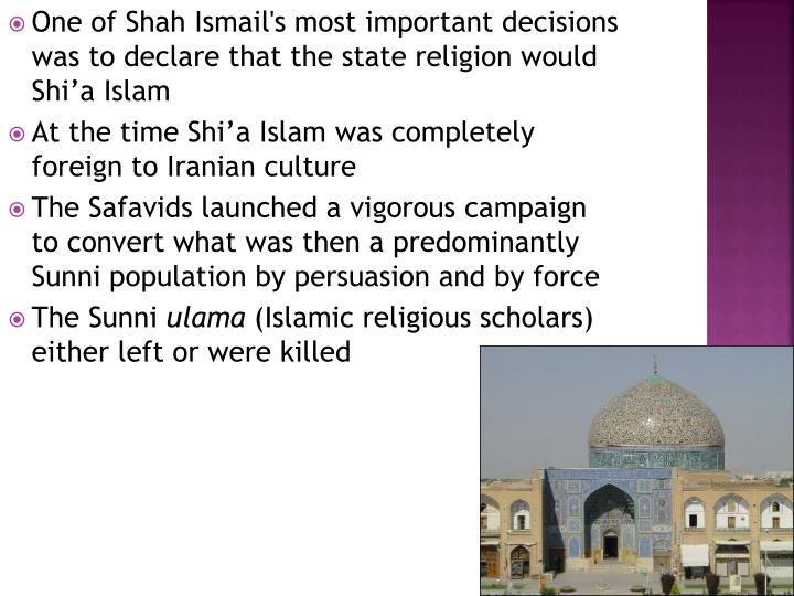 One of Shah Ismail's most important decisions was to declare that the state religion would Shi'a Islam