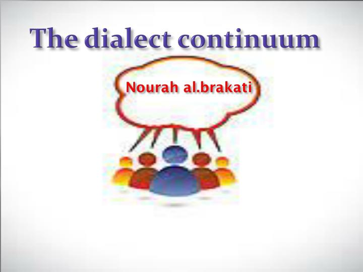 dialect continuum 6) geographical dialect continua in many parts of the world, if we examine the rural areas, we are faced with a situation which is known as a geographical dialect continuum there are linguistic differences between the dialects of different villages in rural areas, which are sometimes larger and sometimes smaller but the further we get from a .