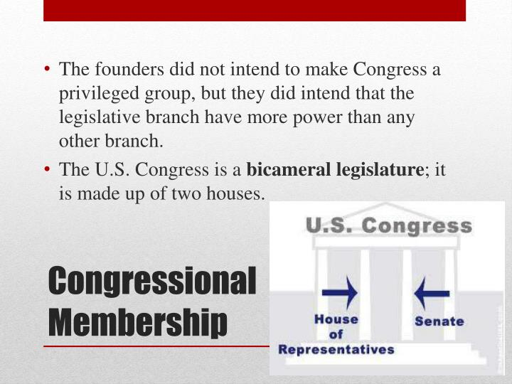 The founders did not intend to make Congress a privileged group, but they did intend that the legislative branch have more power than any other branch.