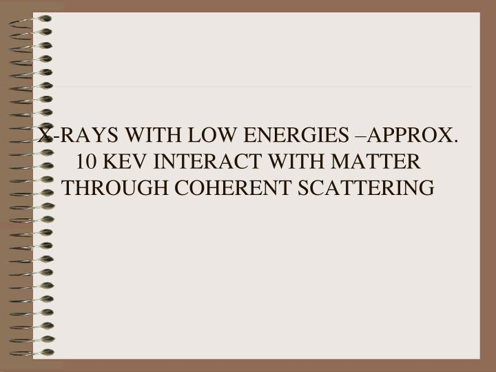 X-RAYS WITH LOW ENERGIES –APPROX. 10 KEV INTERACT WITH MATTER THROUGH COHERENT SCATTERING