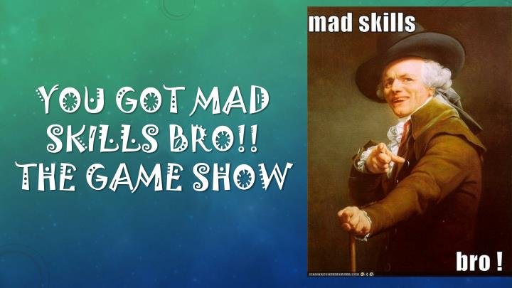 You got mad skills bro the game show