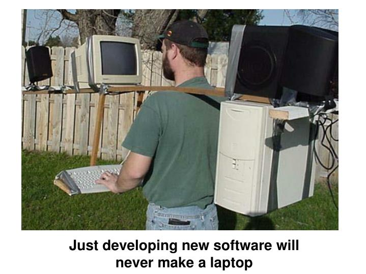 Just developing new software will never make a laptop