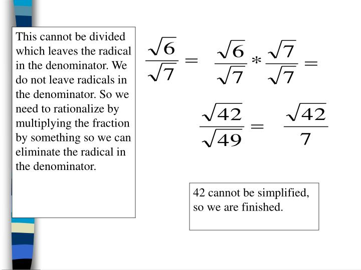 This cannot be divided which leaves the radical in the denominator. We do not leave radicals in the denominator. So we need to rationalize by multiplying the fraction by something so we can eliminate the radical in the denominator.