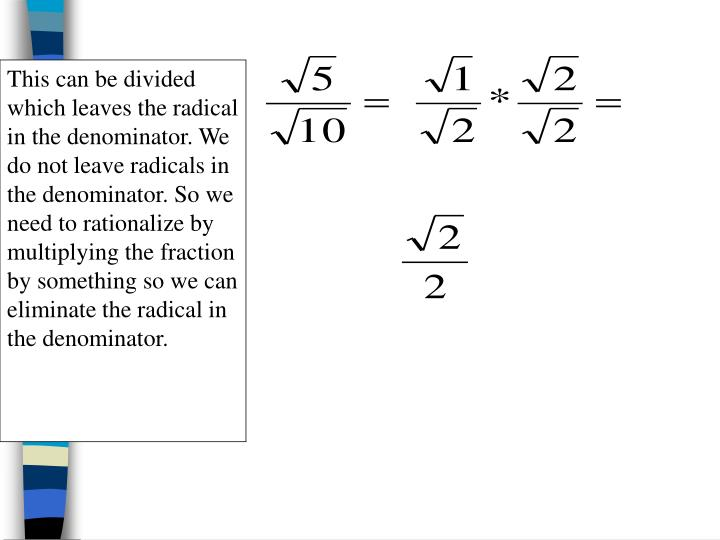 This can be divided which leaves the radical in the denominator. We do not leave radicals in the denominator. So we need to rationalize by multiplying the fraction by something so we can eliminate the radical in the denominator.