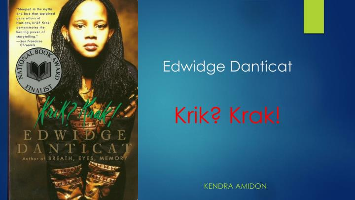 a review of krik krak by edwidge danticat I cringe from the heat of the night on my face i feel as bare as open flesh tonight i am much older than the twenty-five years that i have lived the night is the time i dread most in my life yet if i am to live, i must depend on it shadows shrink and spread over the lace curtain as my son slips into bed i watch.