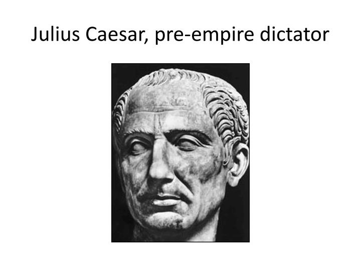 Julius caesar pre empire dictator
