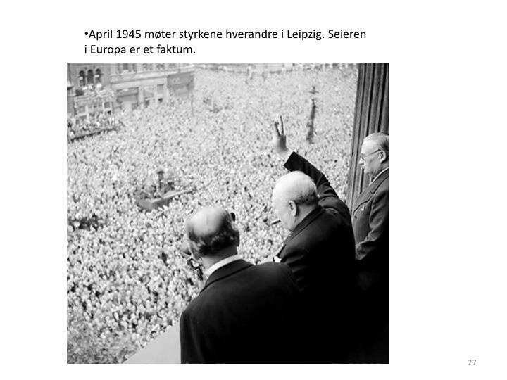 April 1945 møter styrkene hverandre i Leipzig. Seieren i Europa er et faktum.