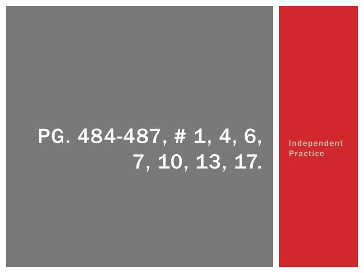 Pg. 484-487, # 1, 4, 6, 7, 10, 13, 17.
