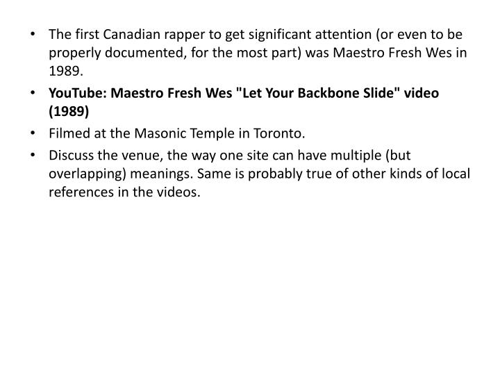 The first Canadian rapper to get significant attention (or even to be properly documented, for the most part) was Maestro Fresh Wes in 1989.
