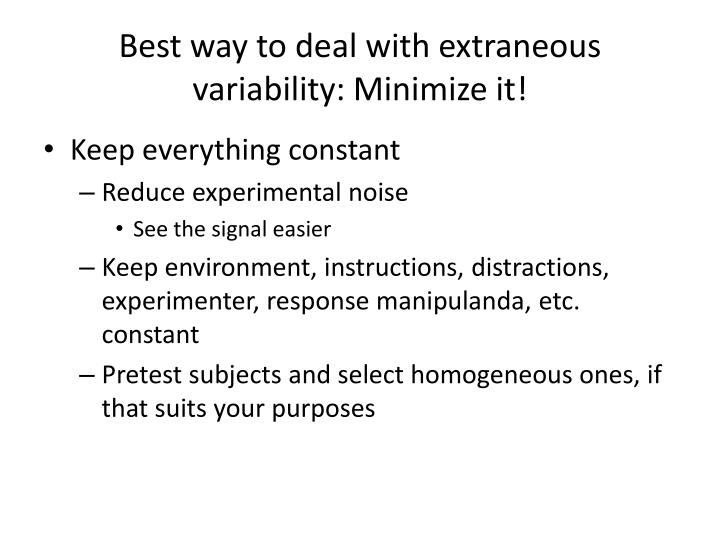 Best way to deal with extraneous variability: Minimize it!