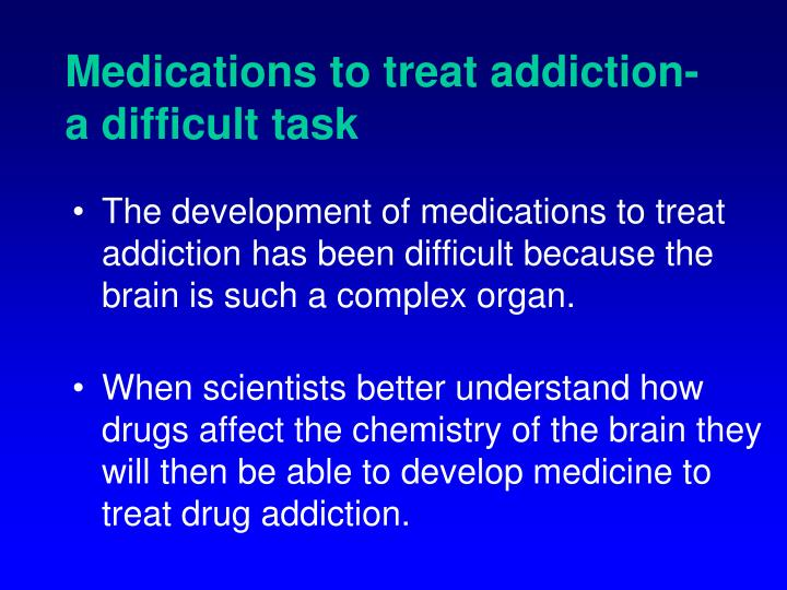 Medications to treat addiction-             a difficult task