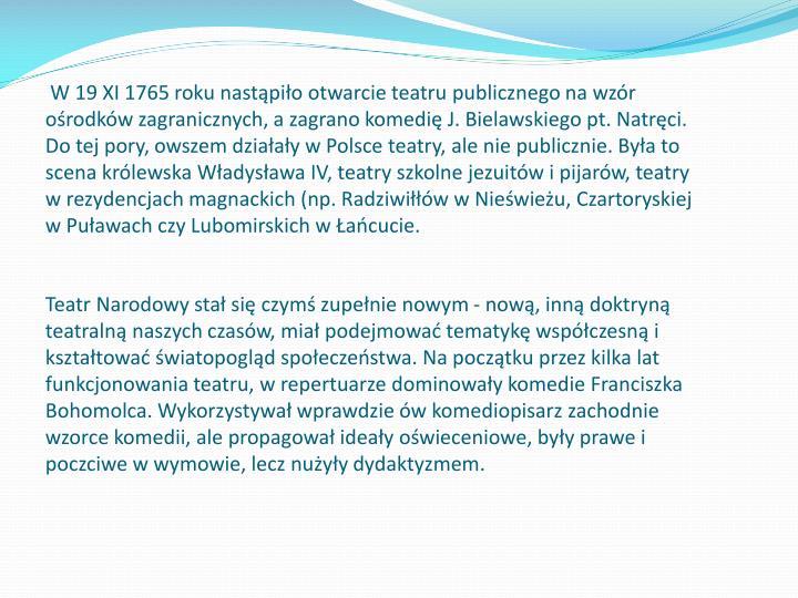 W 19 XI 1765 roku nastąpiło otwarcie teatru publicznego na wzór ośrodków zagranicznych, a zagrano komedię J. Bielawskiego pt. Natręci. Do tej pory, owszem działały w Polsce teatry, ale nie publicznie. Była to scena królewska Władysława IV, teatry szkolne jezuitów i pijarów, teatry w rezydencjach magnackich (np. Radziwiłłów w Nieświeżu, Czartoryskiej w Puławach czy Lubomirskich w Łańcucie.