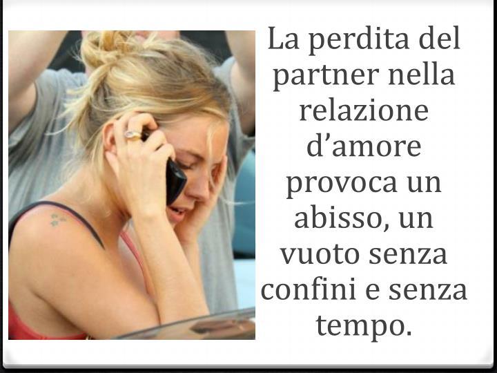 La perdita del partner nella relazione d'amore provoca un abisso, un vuoto senza confini e senza tempo.