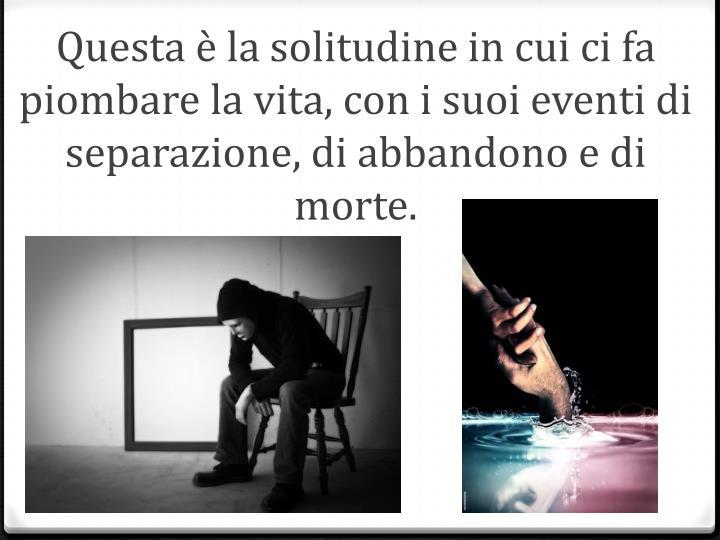 Questa è la solitudine in cui ci fa piombare la vita, con i suoi eventi di separazione, di abbandono e di morte.