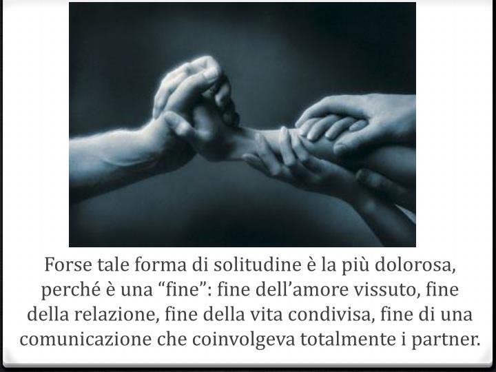 """Forse tale forma di solitudine è la più dolorosa, perché è una """"fine"""": fine dell'amore vissuto, fine della relazione, fine della vita condivisa, fine di una comunicazione che coinvolgeva totalmente i partner."""