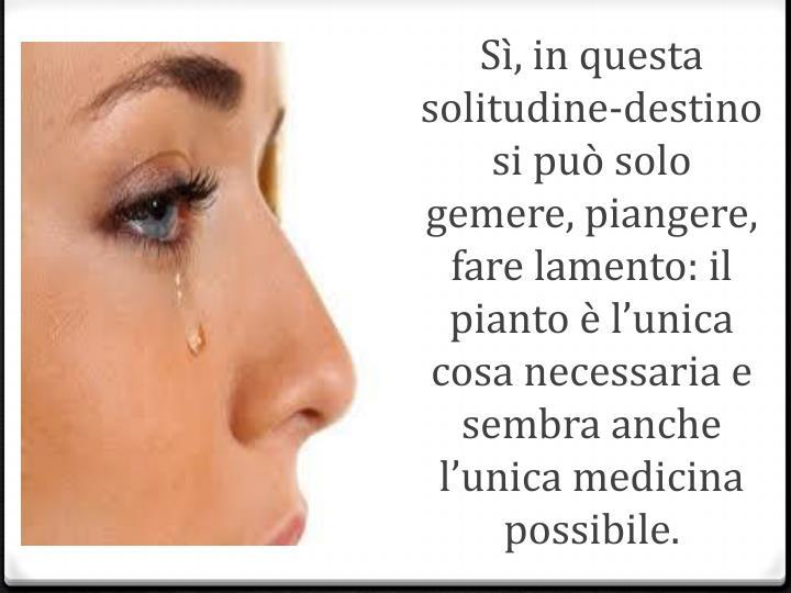 Sì, in questa solitudine-destino si può solo gemere, piangere, fare lamento: il pianto è l'unica cosa necessaria e sembra anche l'unica medicina possibile.