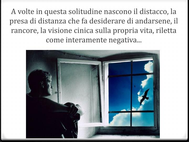 A volte in questa solitudine nascono il distacco, la presa di distanza che fa desiderare di andarsene, il rancore, la visione cinica sulla propria vita, riletta come interamente negativa...