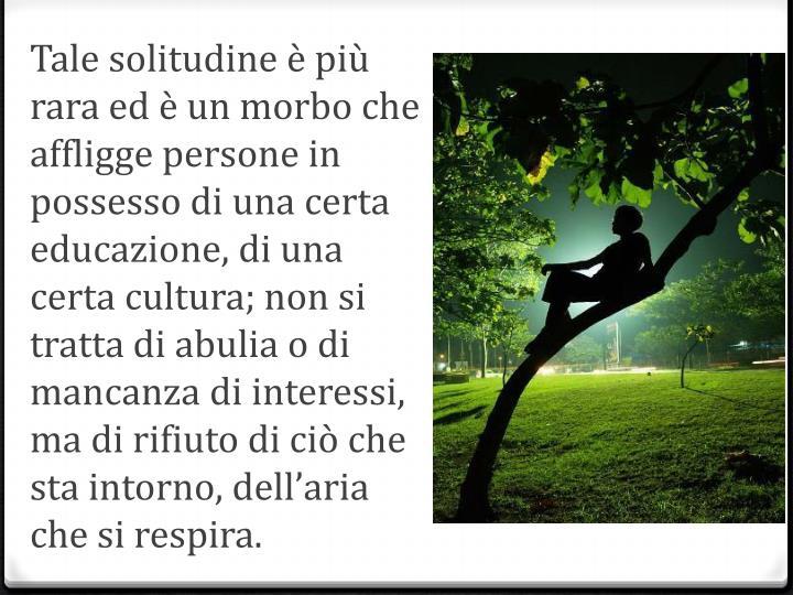 Tale solitudine è più rara ed è un morbo che affligge persone in possesso di una certa educazione, di una certa cultura; non si tratta di abulia o di mancanza di interessi, ma di rifiuto di ciò che sta intorno,