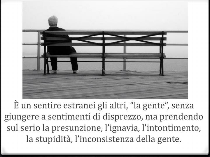 """È un sentire estranei gli altri, """"la gente"""", senza giungere a sentimenti di disprezzo, ma prendendo sul serio la presunzione, l'ignavia, l'intontimento, la stupidità, l'inconsistenza della gente."""