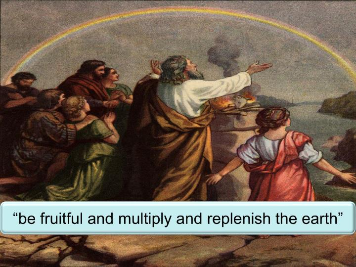 """be fruitful and multiply and replenish the earth"""