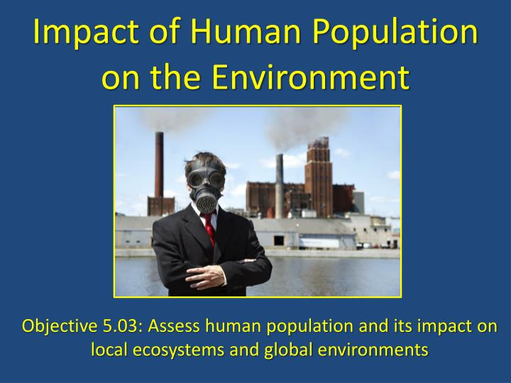 human population and the environment Overpopulation affects the environment by putting pressure on resources such as water, food and energy pollution, soil degradation, deforestation and loss of biodiversity are further effects of overpopulation on the environment.