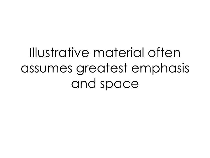 Illustrative material often assumes greatest emphasis and space
