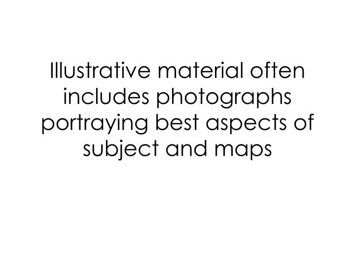 Illustrative material often includes photographs portraying best aspects of subject and maps