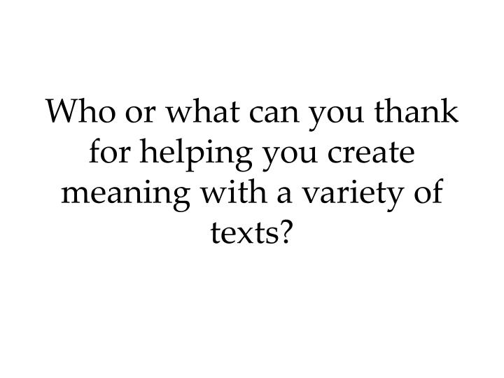 Who or what can you thank for helping you create meaning with a variety of texts?