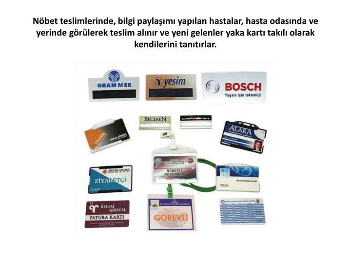 Nöbet teslimlerinde, bilgi paylaşımı yapılan hastalar, hasta odasında ve yerinde görülerek teslim alınır ve yeni gelenler yaka kartı takılı olarak kendilerini