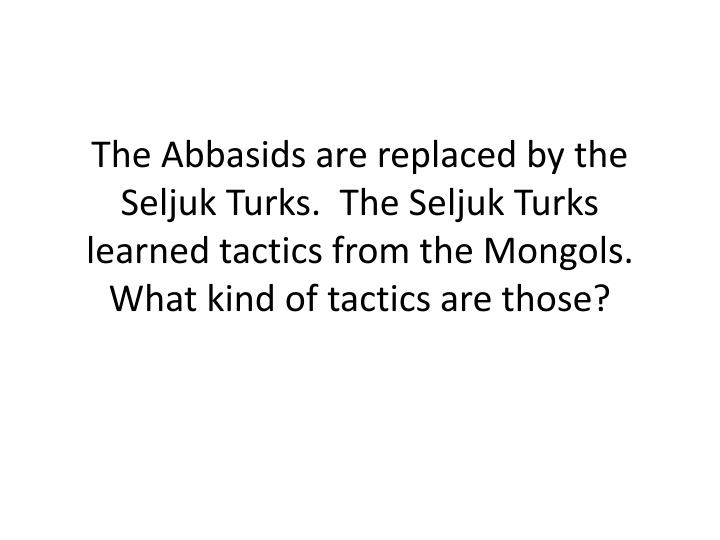 The Abbasids are replaced by the Seljuk Turks.  The Seljuk Turks learned tactics from the Mongols.  What kind of tactics are those?