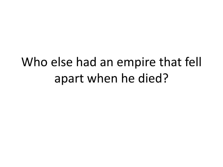 Who else had an empire that fell apart when he died?