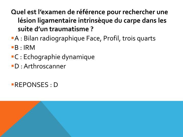 Quel est l'examen de référence pour rechercher une lésion ligamentaire intrinsèque du carpe dans les suite d'un traumatisme ?