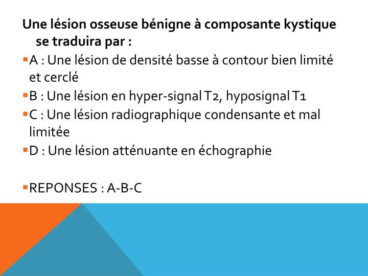 Une lésion osseuse bénigne à composante kystique se traduira par :