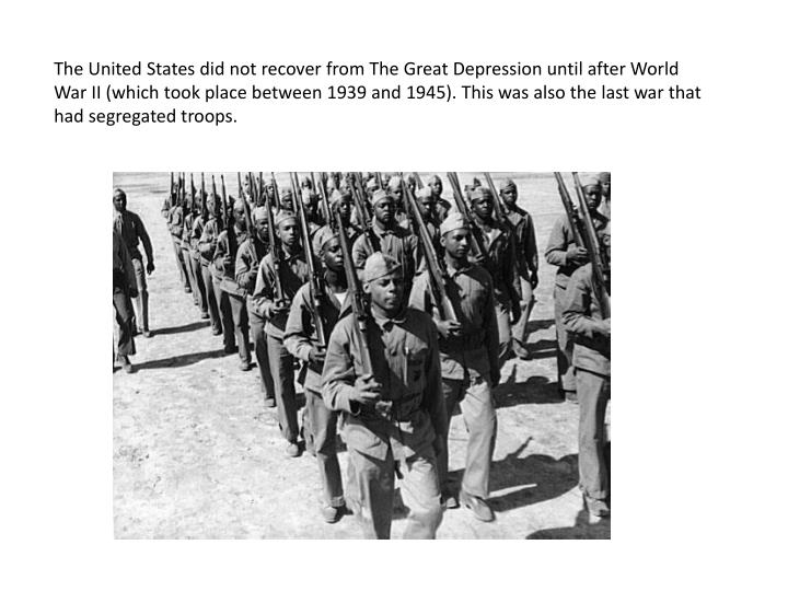 The United States did not recover from The Great Depression until after World War II (which took place between 1939 and 1945). This was also the last war that had segregated troops.