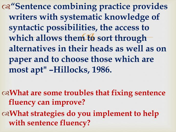 """""""Sentence combining practice provides writers with systematic knowledge of syntactic possibilities, the access to which allows them to sort through alternatives in their heads as well as on paper and to choose those which are most apt"""" –Hillocks, 1986."""