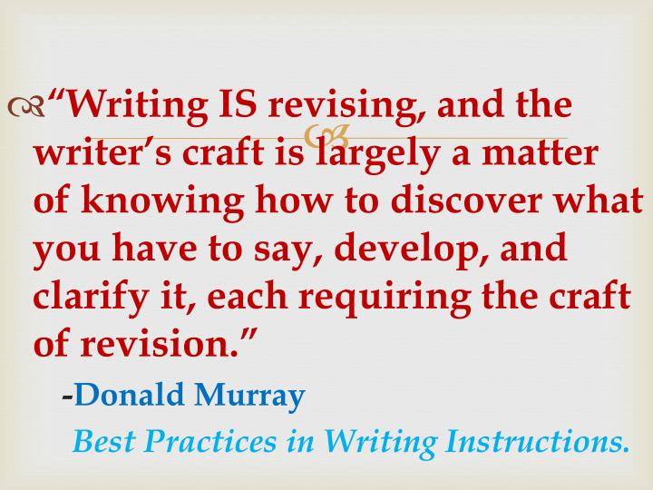 """""""Writing IS revising, and the writer's craft is largely a matter of knowing how to discover what you have to say, develop, and clarify it, each requiring the craft of revision."""""""