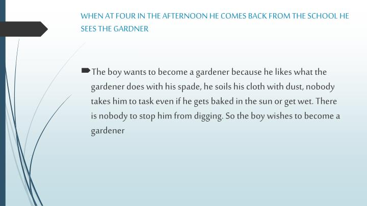 WHEN AT FOUR IN THE AFTERNOON HE COMES BACK FROM THE SCHOOL HE SEES THE GARDNER