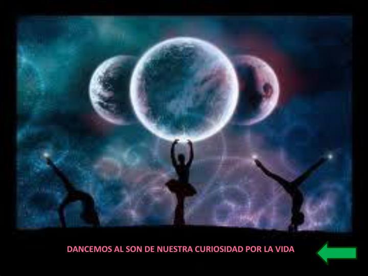 DANCEMOS AL SON DE NUESTRA CURIOSIDAD POR LA VIDA