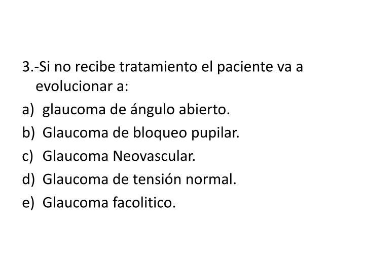 3.-Si no recibe tratamiento el paciente va a evolucionar a: