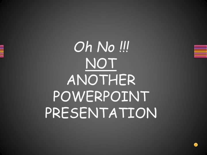 oh no not another powerpoint presentation n.