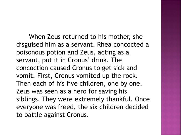 When Zeus returned to his mother, she disguised him as a servant. Rhea concocted a poisonous potion and Zeus, acting as a servant, put it in