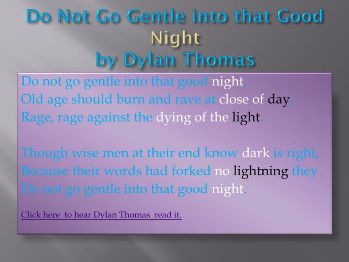 sonnet and do not go gentle into Do not go gentle into that good night remains, indeed, thomas's best known and most beloved poem, as well as his most redemptive — both in its universal message and in the particular circumstances of how it came to be in the context of thomas's life.
