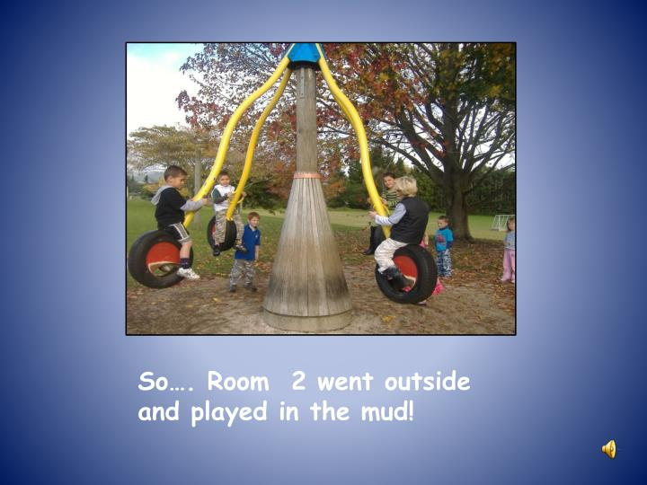 So…. Room  2 went outside and played in the mud!
