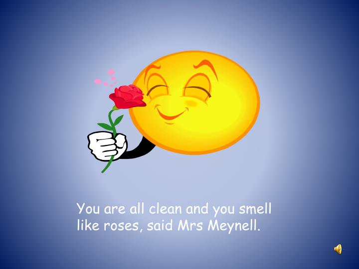 You are all clean and you smell like roses, said Mrs Meynell.