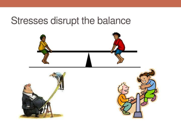 Stresses disrupt the balance