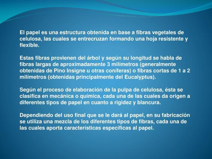 El papel es una estructura obtenida en base a fibras vegetales de celulosa, las cuales se entrecruza...